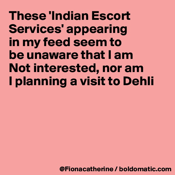 These 'Indian Escort  Services' appearing in my feed seem to be unaware that I am Not interested, nor am I planning a visit to Dehli