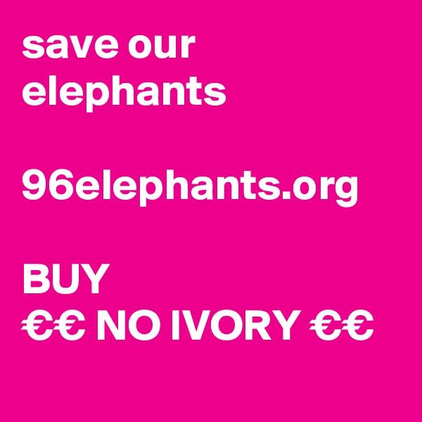 save our elephants  96elephants.org                              BUY €€ NO IVORY €€