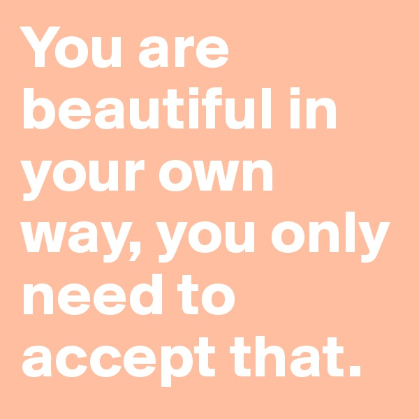 You are beautiful in your own way, you only need to accept that.