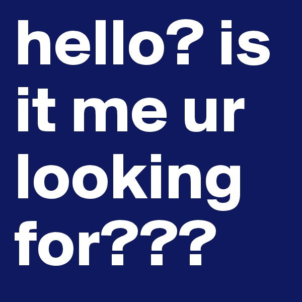 hello? is it me ur looking for???
