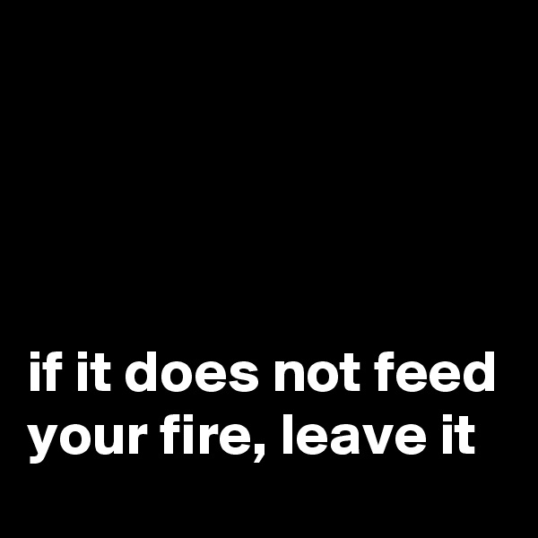 if it does not feed your fire, leave it