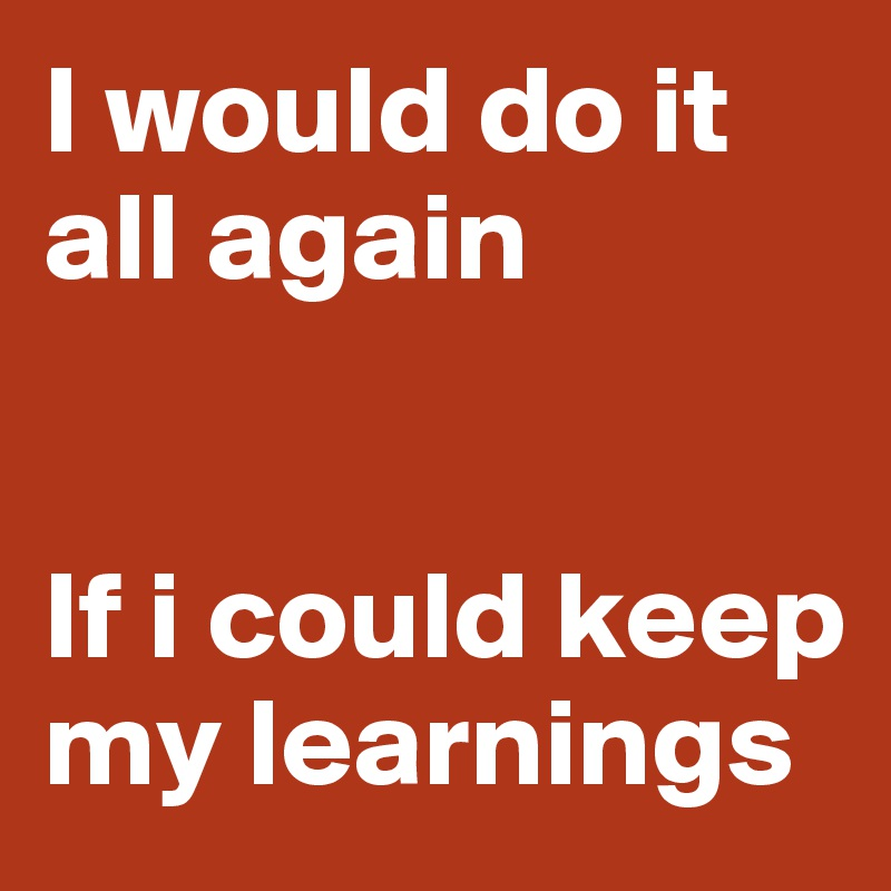 I would do it all again   If i could keep my learnings