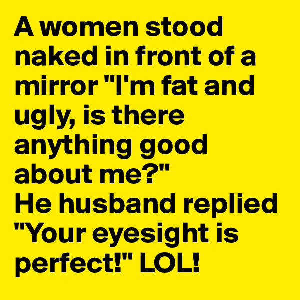 """A women stood naked in front of a mirror """"I'm fat and ugly, is there anything good about me?"""" He husband replied """"Your eyesight is perfect!"""" LOL!"""