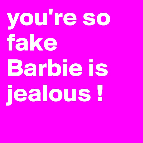 you're so fake Barbie is jealous !