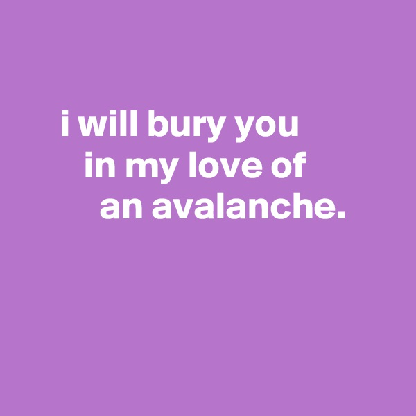 i will bury you         in my love of           an avalanche.