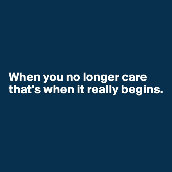 When you no longer care that's when it really begins.