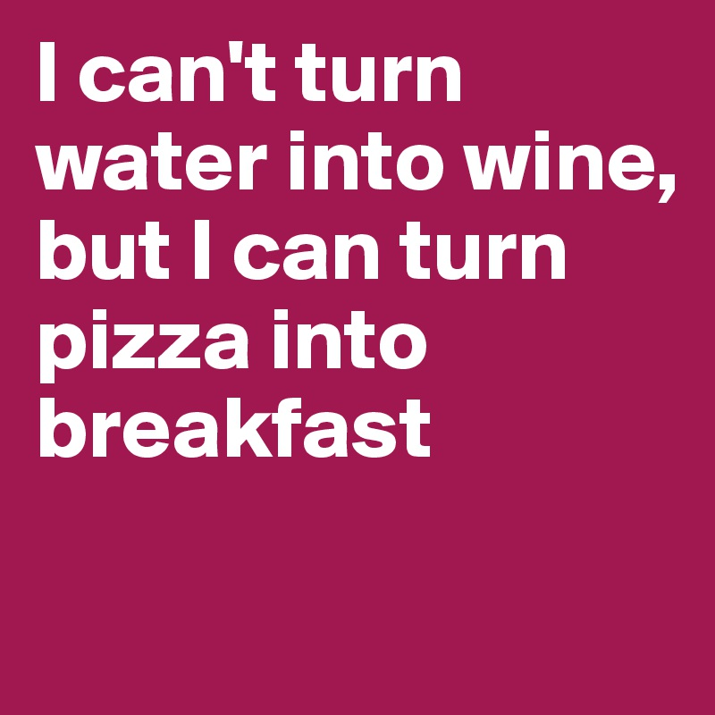 I can't turn water into wine,  but I can turn pizza into breakfast
