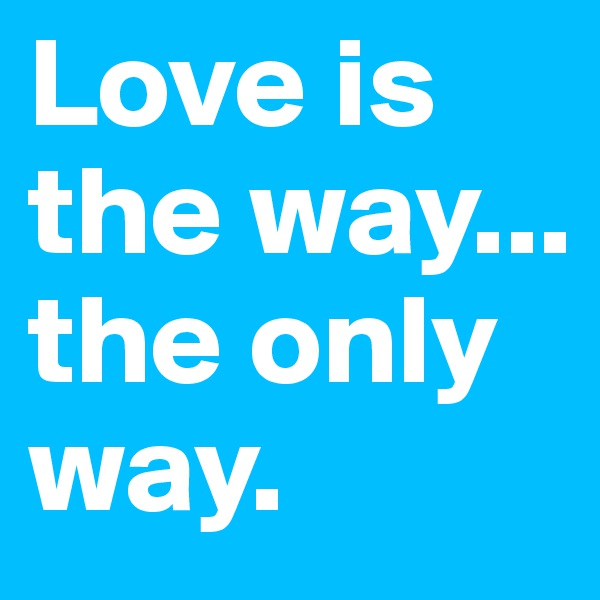 Love is the way... the only way.