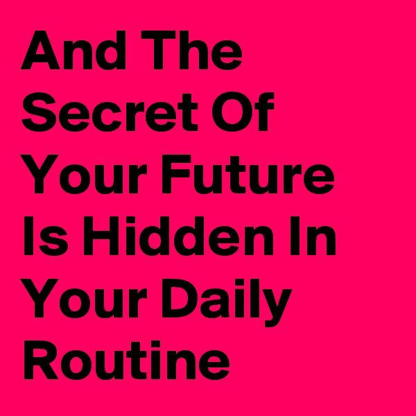 And The Secret Of Your Future Is Hidden In Your Daily Routine