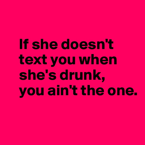 If she doesn't          text you when      she's drunk,      you ain't the one.