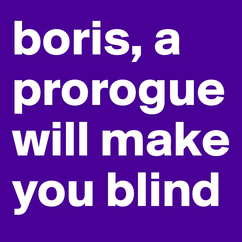 boris, a prorogue will make you blind