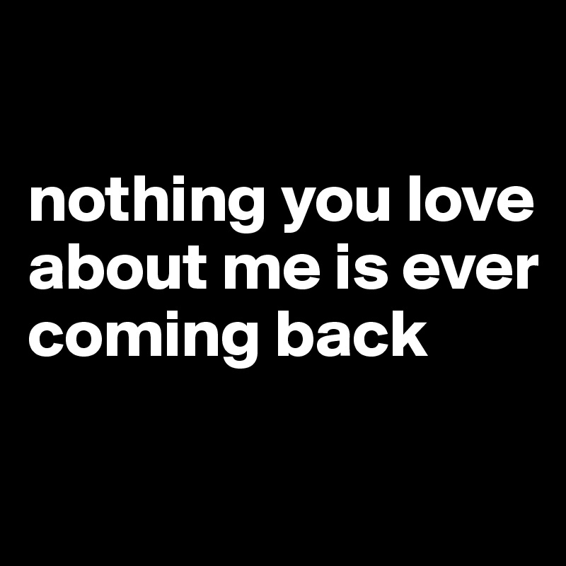 nothing you love about me is ever coming back