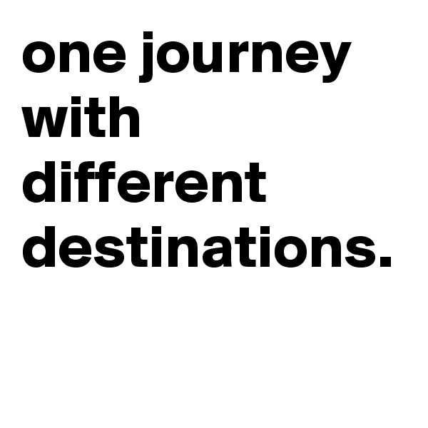one journey with different destinations.