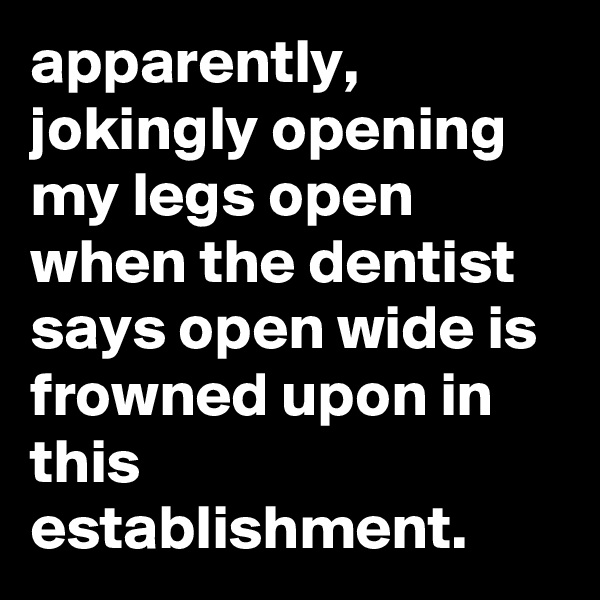apparently, jokingly opening my legs open when the dentist says open wide is frowned upon in this establishment.