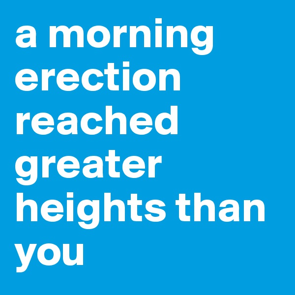 a morning erection reached greater heights than you