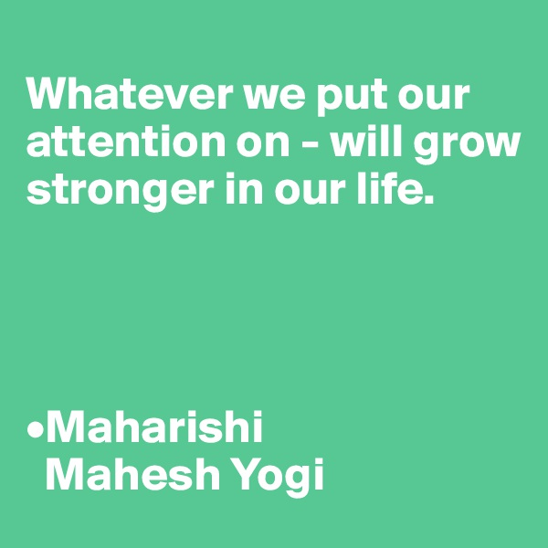 Whatever we put our attention on - will grow stronger in our life.     •Maharishi    Mahesh Yogi