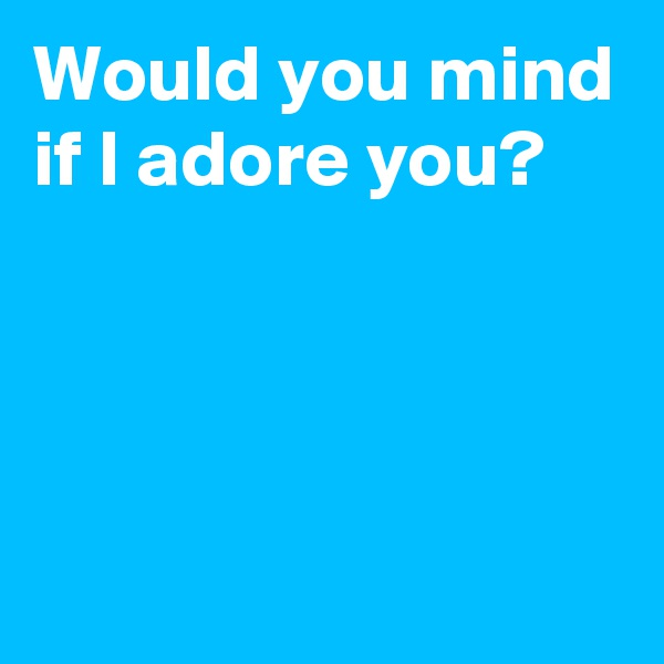 Would you mind if I adore you?