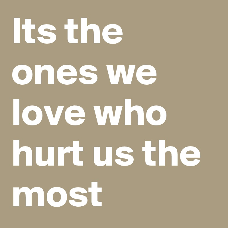 Its The Ones We Love Who Hurt Us The Most Post By A151 On Boldomatic