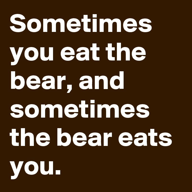 Sometimes you eat the bear, and sometimes the bear eats you.