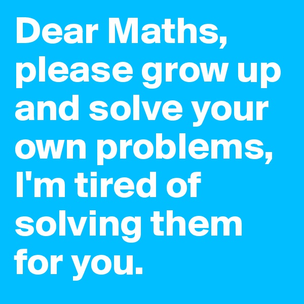 Dear Maths, please grow up and solve your own problems, I'm tired of solving them for you.