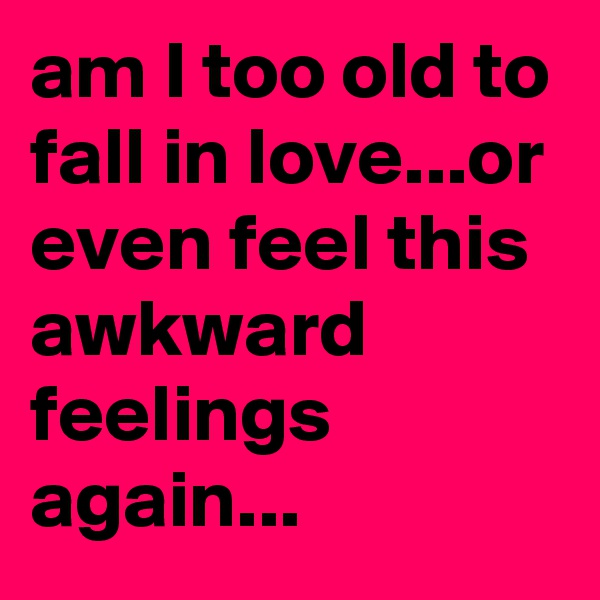 am I too old to fall in love...or even feel this awkward feelings again...