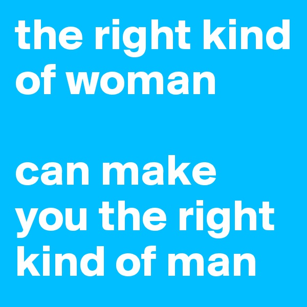 the right kind of woman   can make you the right kind of man