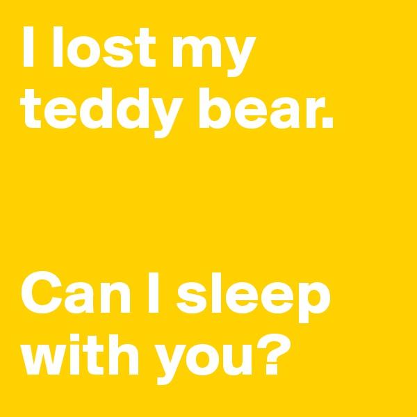 I lost my teddy bear.   Can I sleep with you?