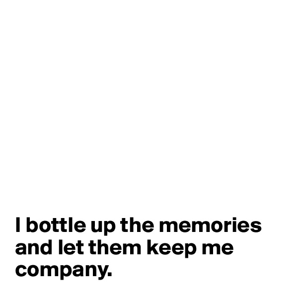 I bottle up the memories and let them keep me company.