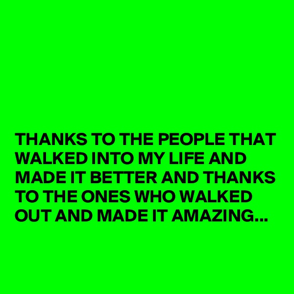 THANKS TO THE PEOPLE THAT WALKED INTO MY LIFE AND MADE IT BETTER AND THANKS TO THE ONES WHO WALKED OUT AND MADE IT AMAZING...