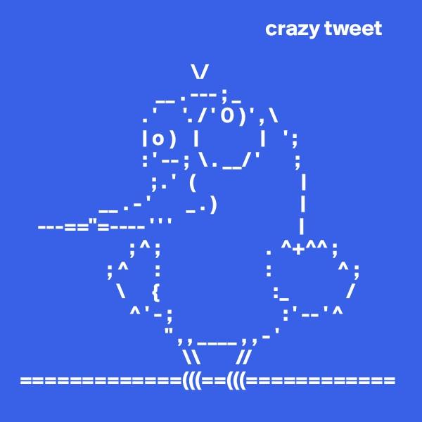 """crazy tweet                                         \/                                __ . --- ; _                             . '      '. / ' 0 ) ' , \                               o )                        ' ;                             : ' -- ;  \ . __/ '        ;                               ; . '   (                                            __ . - '        _ . )                         ---==""""=---- ' ' '                                                        ; ^ ;                        .  ^+^^ ;                     ; ^      :                        :               ^ ;                       \      {                          :_             /                          ^ ' - ;                         : ' -- ' ^                                  """" , , ____ , , - '                                      \\        // =============(((==(((============"""