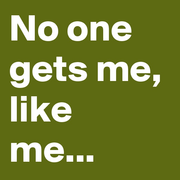 No one gets me, like me...