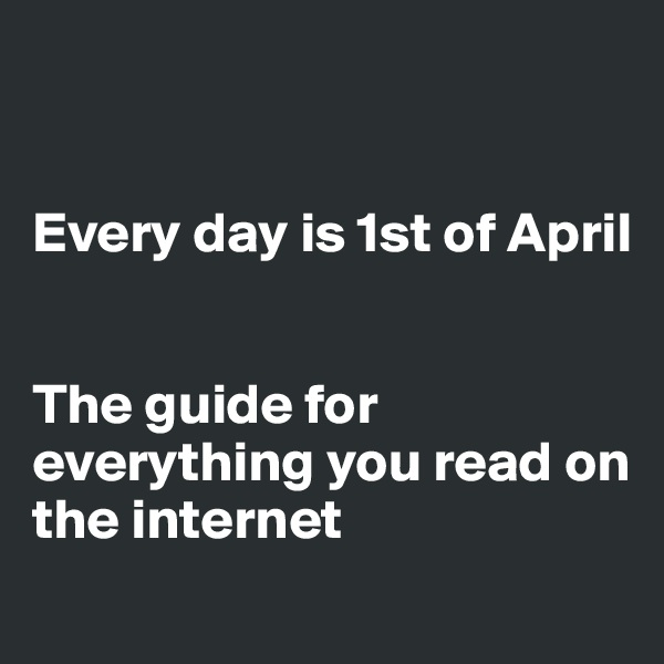 Every day is 1st of April   The guide for everything you read on  the internet