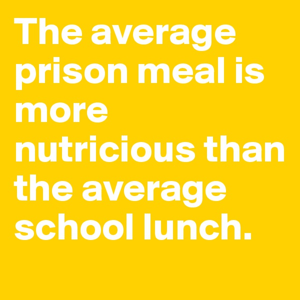 The average prison meal is more nutricious than the average school lunch.