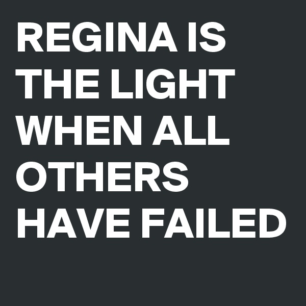 REGINA IS THE LIGHT WHEN ALL OTHERS HAVE FAILED