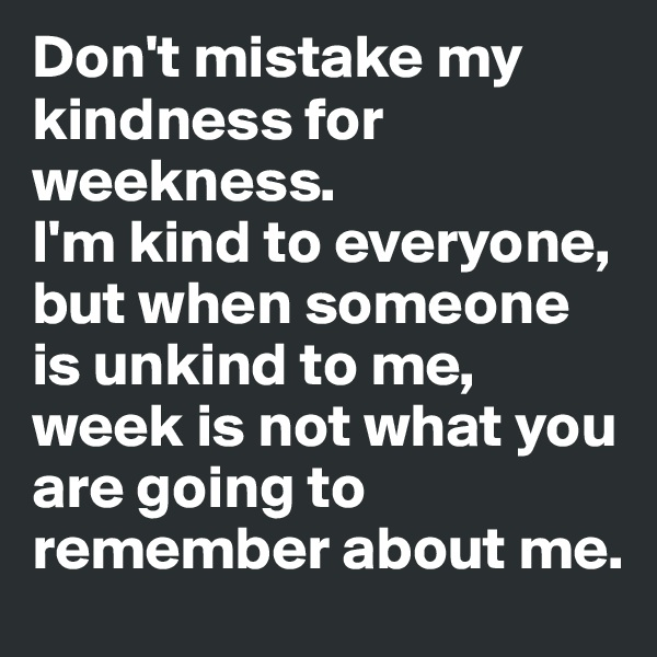 Don't mistake my kindness for weekness. I'm kind to everyone, but when someone is unkind to me, week is not what you are going to remember about me.