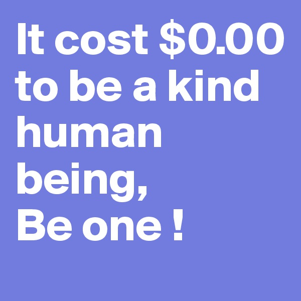 It cost $0.00 to be a kind human being, Be one !