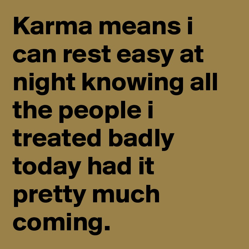 Karma means i can rest easy at night knowing all the people i treated badly today had it pretty much coming.