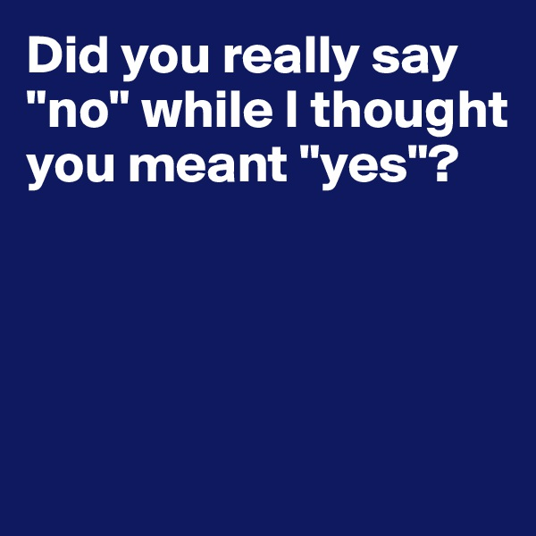 """Did you really say """"no"""" while I thought you meant """"yes""""?"""