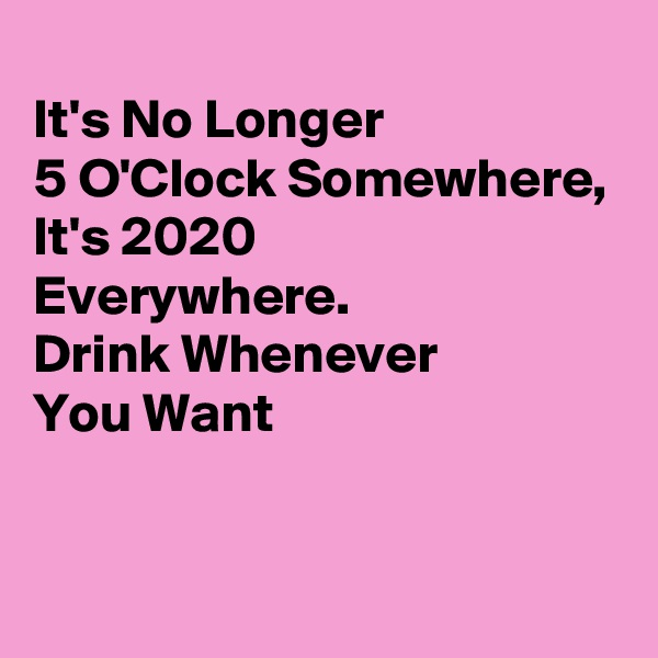 It's No Longer  5 O'Clock Somewhere, It's 2020  Everywhere. Drink Whenever You Want
