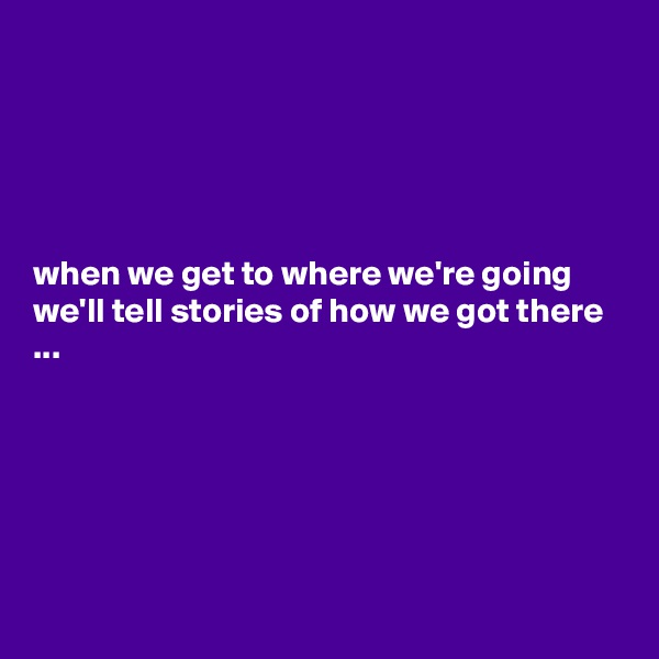 when we get to where we're going we'll tell stories of how we got there ...