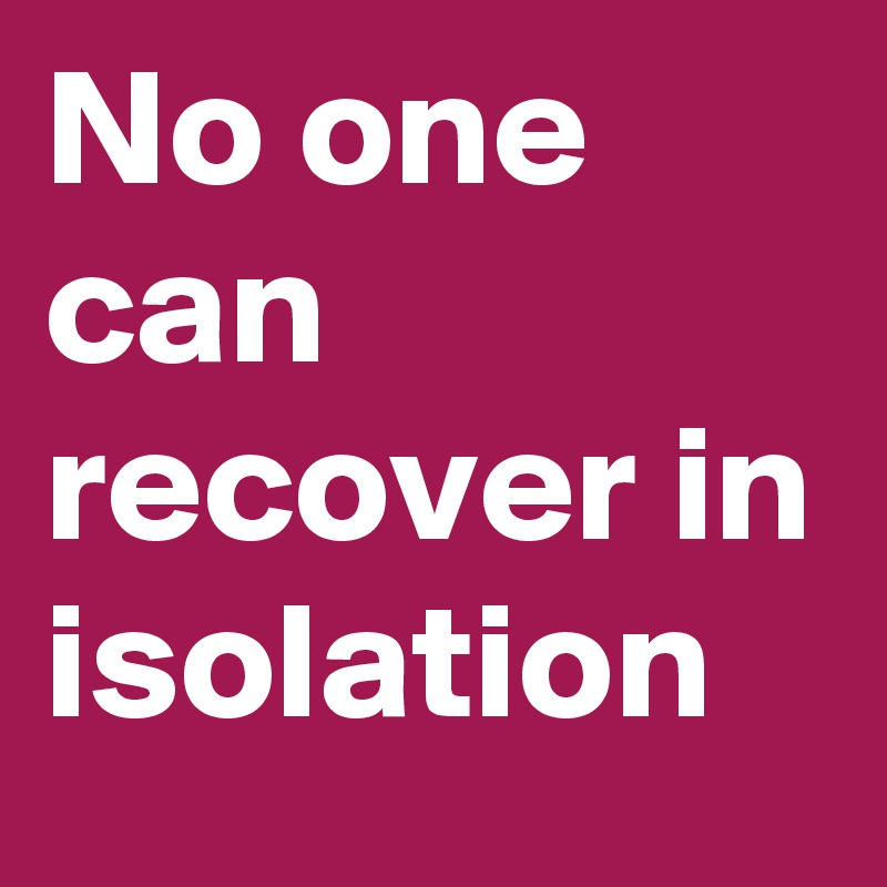 No one can recover in isolation
