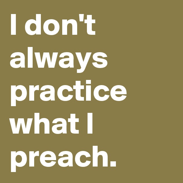 I don't always practice what I preach.