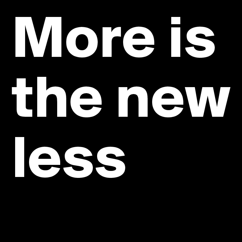 More is the new less