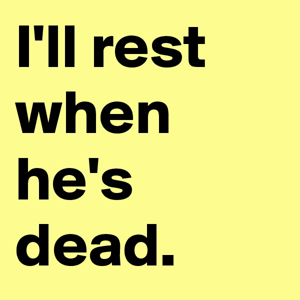 I'll rest when he's dead.