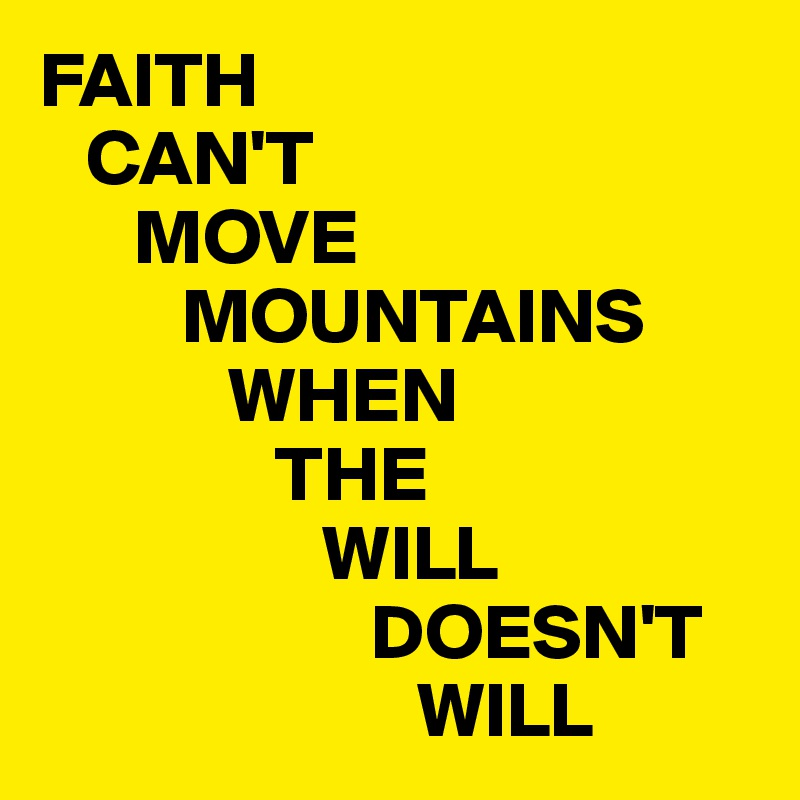 FAITH    CAN'T        MOVE          MOUNTAINS             WHEN                THE                   WILL                      DOESN'T                         WILL