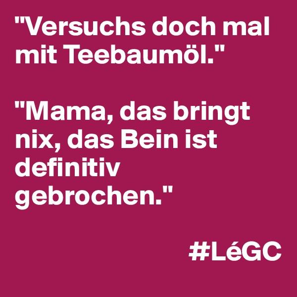 """""""Versuchs doch mal mit Teebaumöl.""""   """"Mama, das bringt nix, das Bein ist definitiv gebrochen.""""                                  #LéGC"""