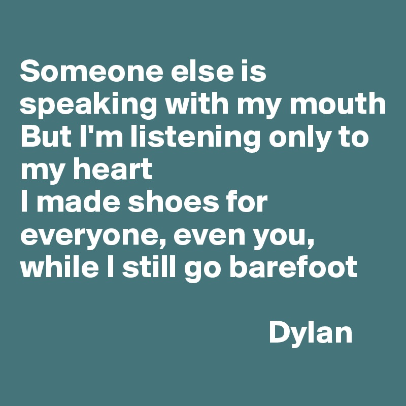 Someone else is speaking with my mouth But I'm listening only to my heart I made shoes for everyone, even you, while I still go barefoot                                        Dylan