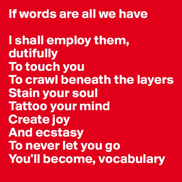 If words are all we have  I shall employ them, dutifully  To touch you To crawl beneath the layers Stain your soul  Tattoo your mind Create joy  And ecstasy To never let you go You'll become, vocabulary