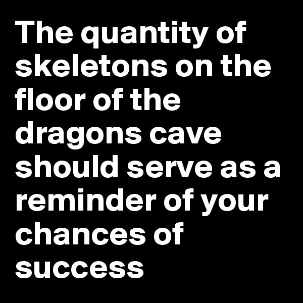 The quantity of skeletons on the floor of the dragons cave should serve as a reminder of your chances of success