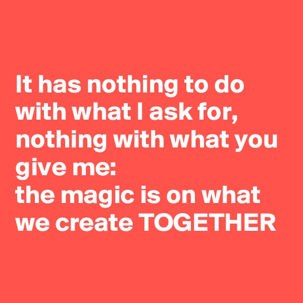 It has nothing to do with what I ask for, nothing with what you give me:  the magic is on what we create TOGETHER